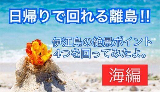 日帰りで回れる離島♡伊江島の絶景ポイント4つを回ってきたよ〜海編〜